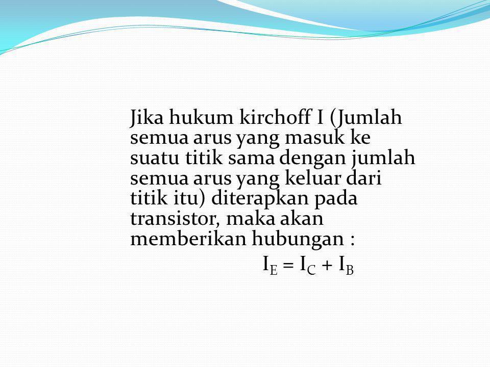 Jika hukum kirchoff I (Jumlah semua arus yang masuk ke suatu titik sama dengan jumlah semua arus yang keluar dari titik itu) diterapkan pada transisto