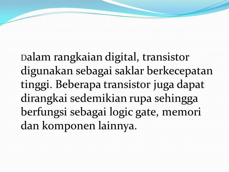 D alam rangkaian digital, transistor digunakan sebagai saklar berkecepatan tinggi. Beberapa transistor juga dapat dirangkai sedemikian rupa sehingga b