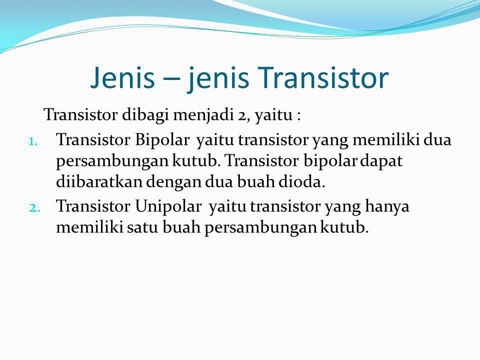 Jenis – jenis Transistor Transistor dibagi menjadi 2, yaitu : 1. Transistor Bipolar yaitu transistor yang memiliki dua persambungan kutub. Transistor