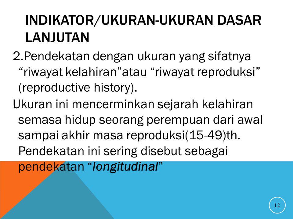 """INDIKATOR/UKURAN-UKURAN DASAR LANJUTAN 2.Pendekatan dengan ukuran yang sifatnya """"riwayat kelahiran""""atau """"riwayat reproduksi"""" (reproductive history). U"""