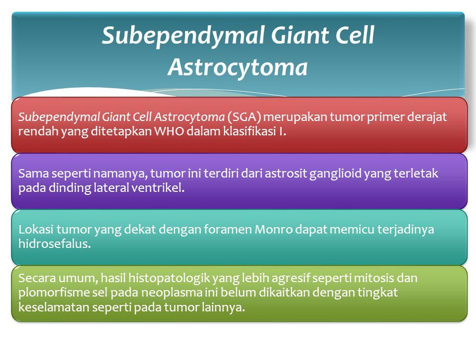 Subependymal Giant Cell Astrocytoma (SGA) merupakan tumor primer derajat rendah yang ditetapkan WHO dalam klasifikasi I. Sama seperti namanya, tumor i