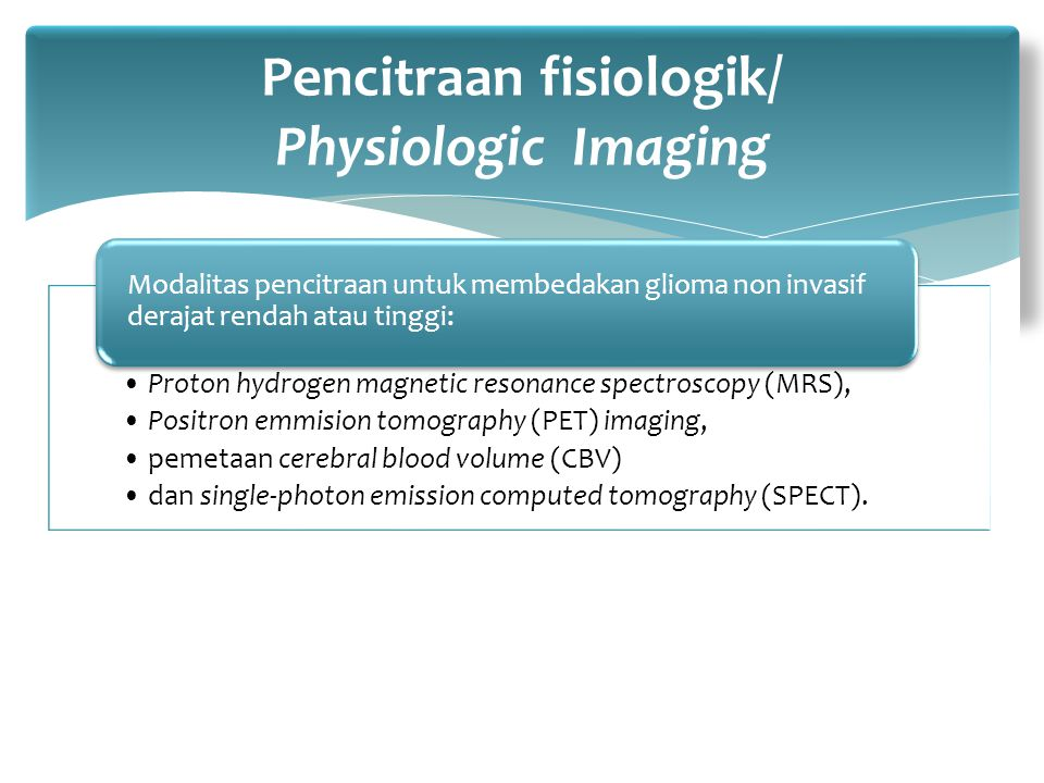 Proton hydrogen magnetic resonance spectroscopy (MRS), Positron emmision tomography (PET) imaging, pemetaan cerebral blood volume (CBV) dan single-photon emission computed tomography (SPECT).