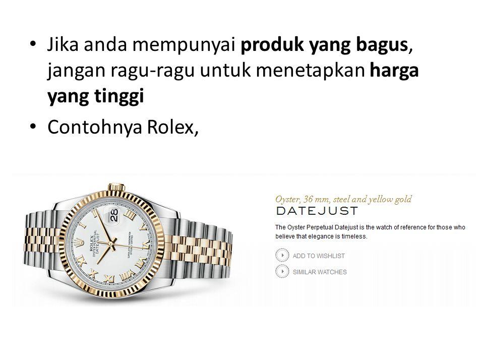 Jika anda mempunyai produk yang bagus, jangan ragu-ragu untuk menetapkan harga yang tinggi Contohnya Rolex,