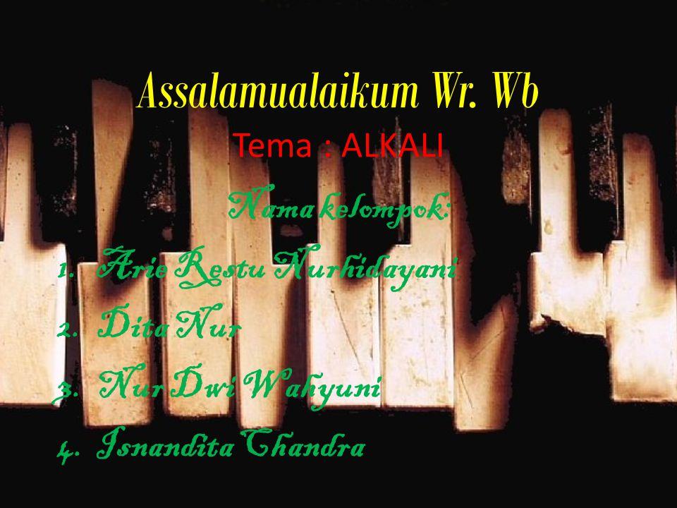 Assalamualaikum Wr. Wb Tema : ALKALI Nama kelompok: 1.Arie Restu Nurhidayani 2.Dita Nur 3.Nur Dwi Wahyuni 4.Isnandita Chandra
