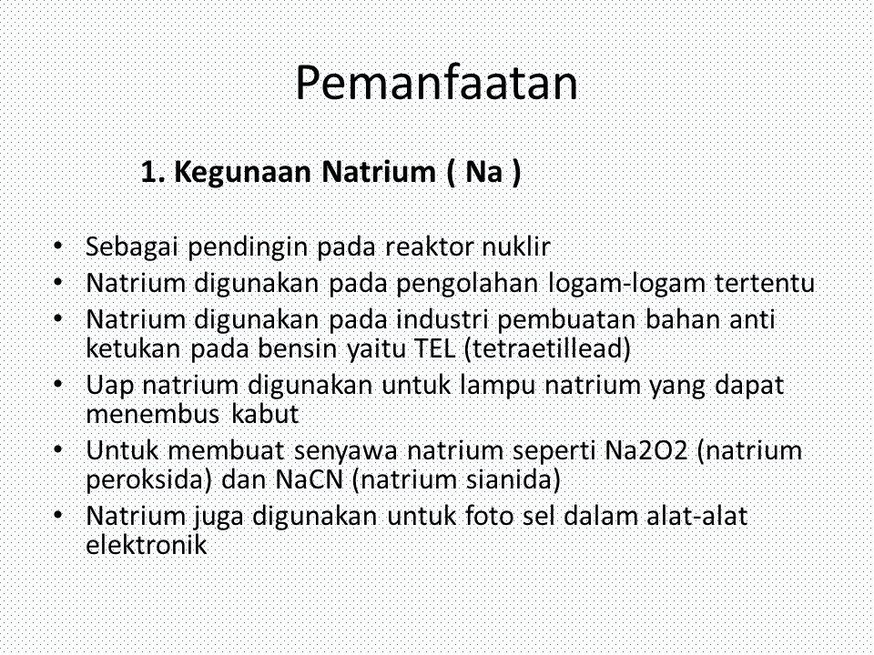 Pemanfaatan 1. Kegunaan Natrium ( Na ) Sebagai pendingin pada reaktor nuklir Natrium digunakan pada pengolahan logam-logam tertentu Natrium digunakan