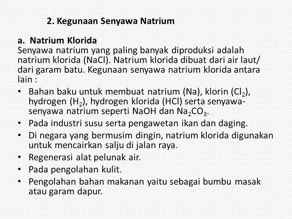 2. Kegunaan Senyawa Natrium a. Natrium Klorida Senyawa natrium yang paling banyak diproduksi adalah natrium klorida (NaCl). Natrium klorida dibuat dar