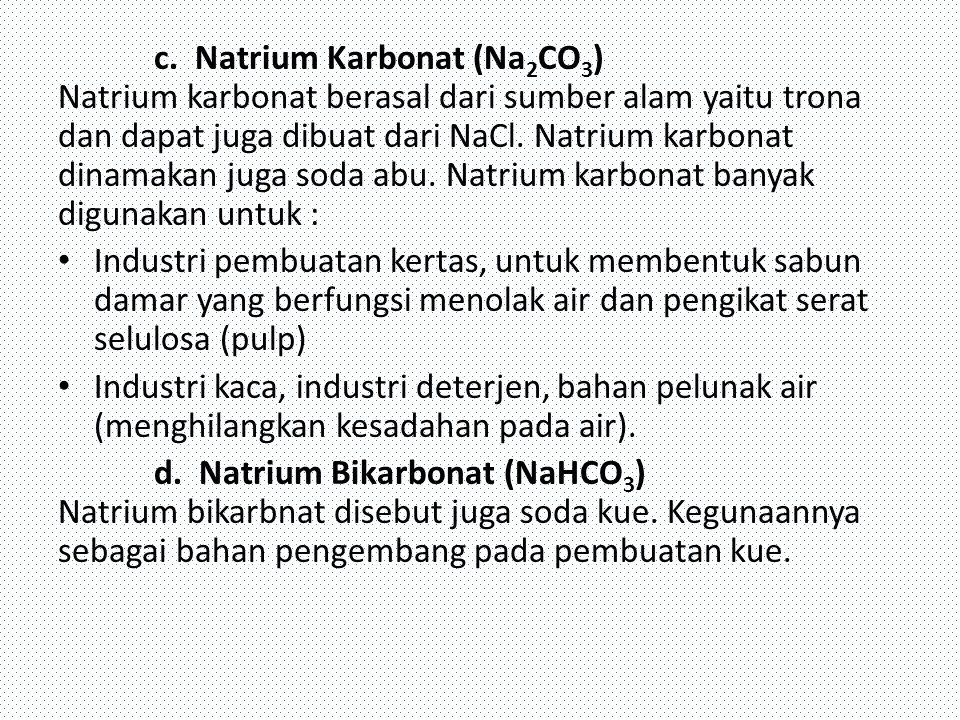 c. Natrium Karbonat (Na 2 CO 3 ) Natrium karbonat berasal dari sumber alam yaitu trona dan dapat juga dibuat dari NaCl. Natrium karbonat dinamakan jug