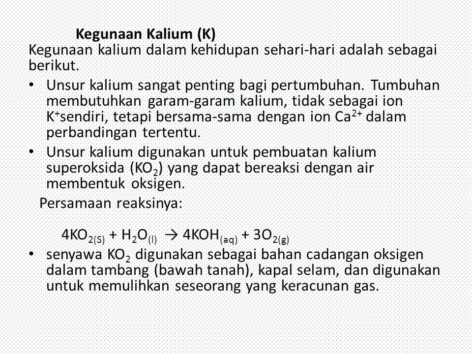 Kegunaan Kalium (K) Kegunaan kalium dalam kehidupan sehari-hari adalah sebagai berikut. Unsur kalium sangat penting bagi pertumbuhan. Tumbuhan membutu