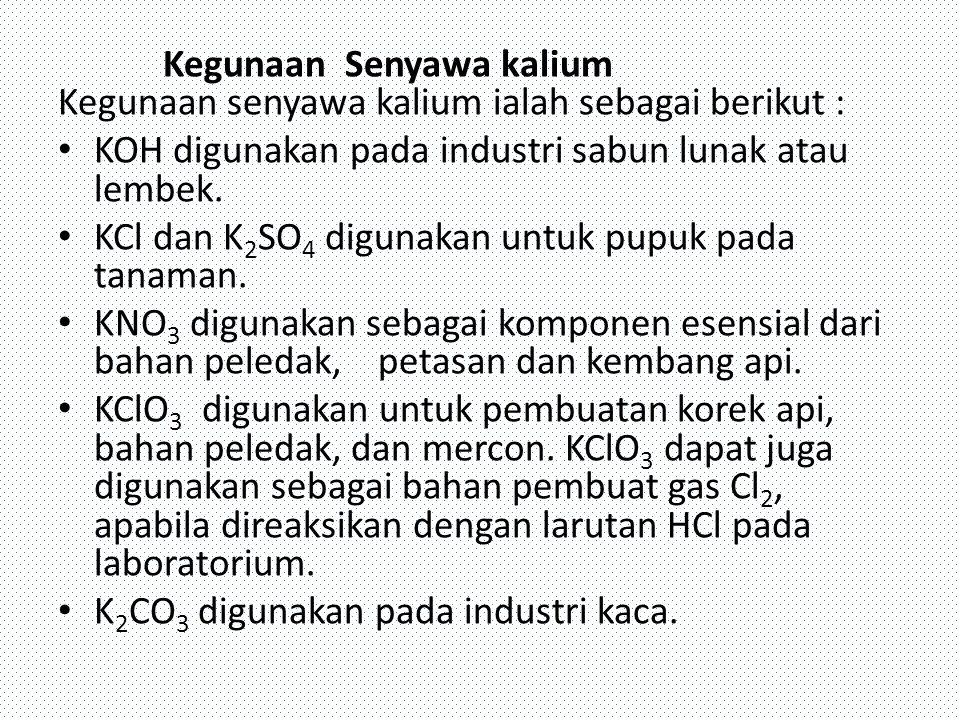 Kegunaan Senyawa kalium Kegunaan senyawa kalium ialah sebagai berikut : KOH digunakan pada industri sabun lunak atau lembek. KCl dan K 2 SO 4 digunaka