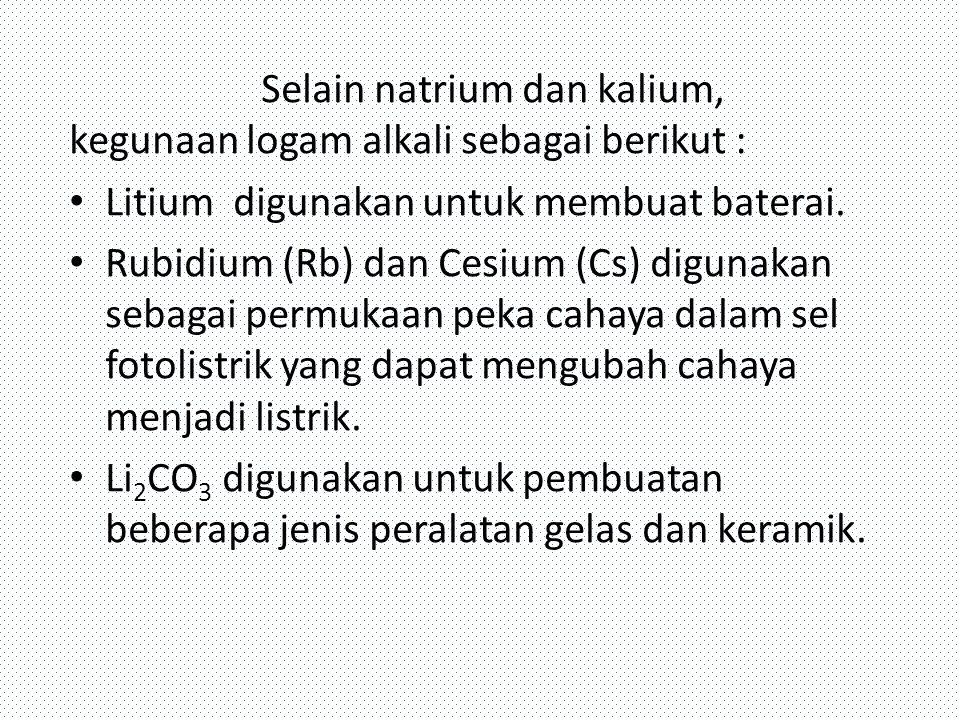 Selain natrium dan kalium, kegunaan logam alkali sebagai berikut : Litium digunakan untuk membuat baterai. Rubidium (Rb) dan Cesium (Cs) digunakan seb