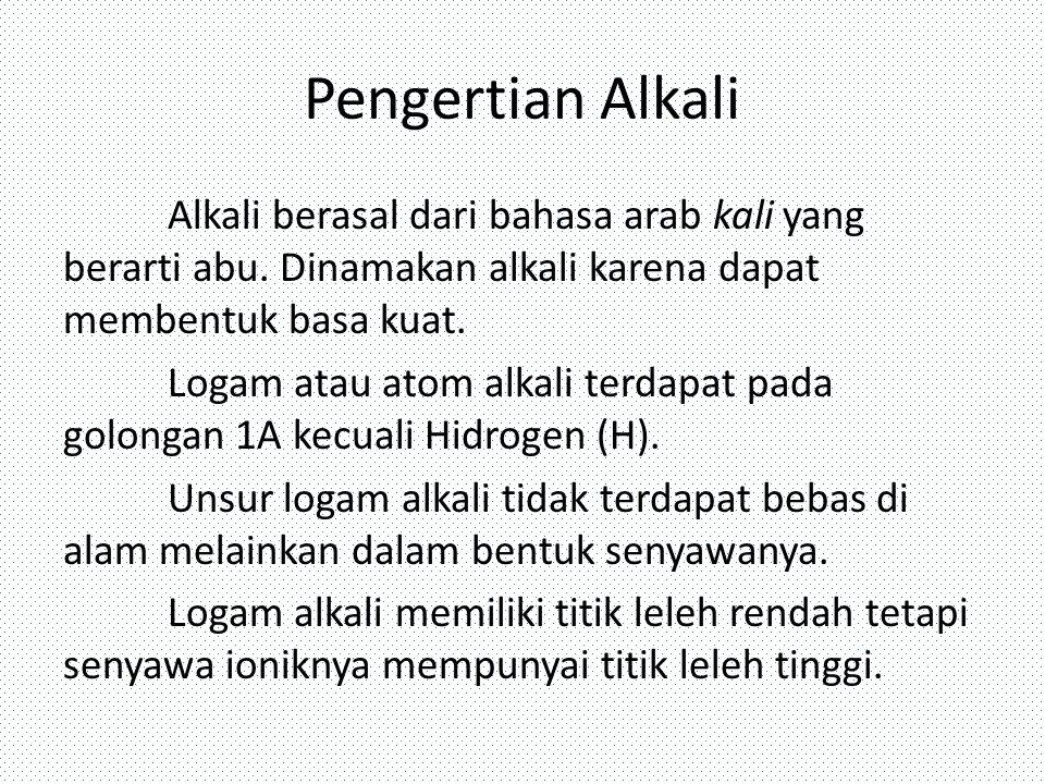 Pengertian Alkali Alkali berasal dari bahasa arab kali yang berarti abu. Dinamakan alkali karena dapat membentuk basa kuat. Logam atau atom alkali ter