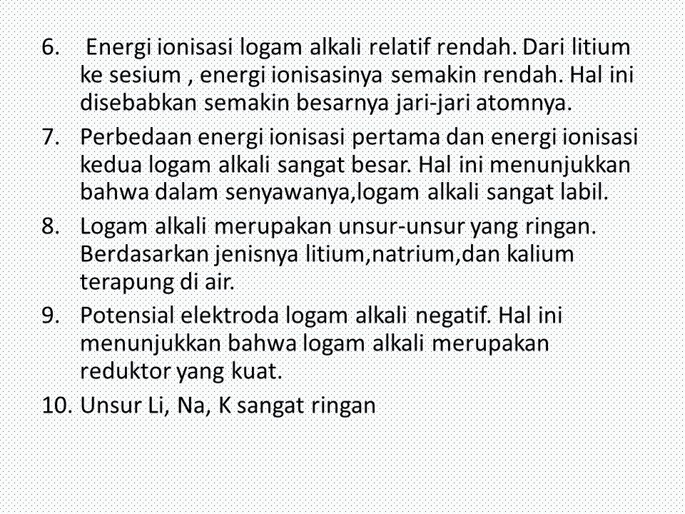 6. Energi ionisasi logam alkali relatif rendah. Dari litium ke sesium, energi ionisasinya semakin rendah. Hal ini disebabkan semakin besarnya jari-jar