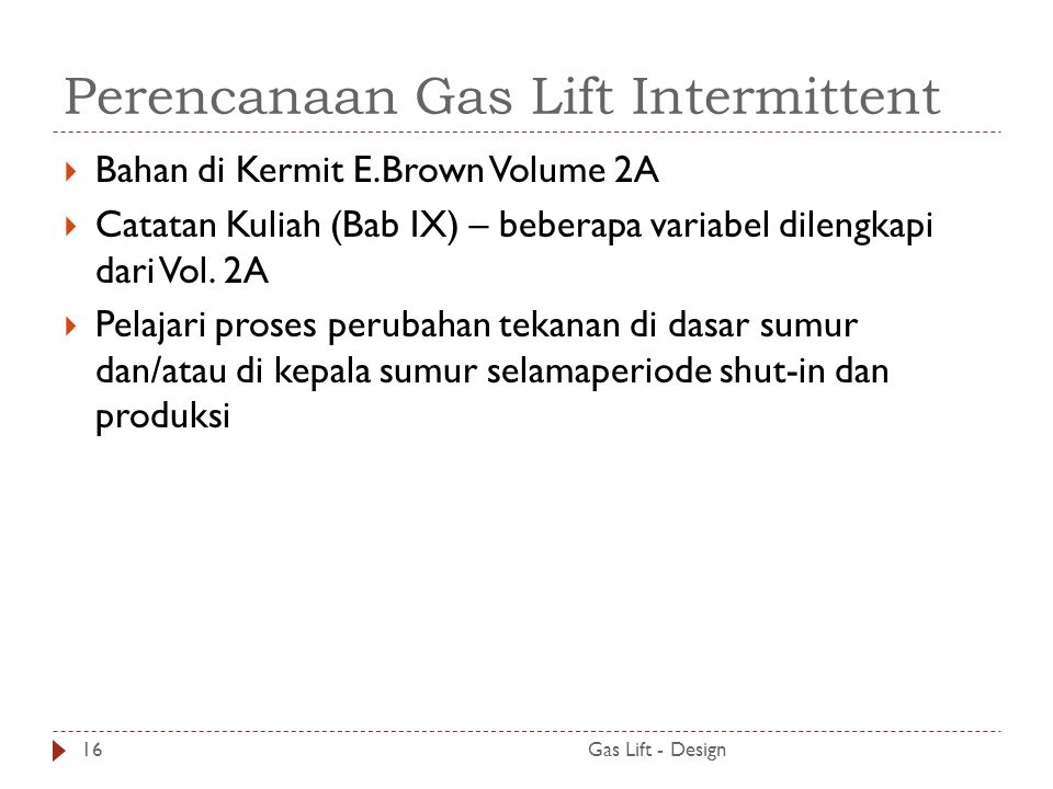 Perencanaan Gas Lift Intermittent Gas Lift - Design16  Bahan di Kermit E.Brown Volume 2A  Catatan Kuliah (Bab IX) – beberapa variabel dilengkapi dar