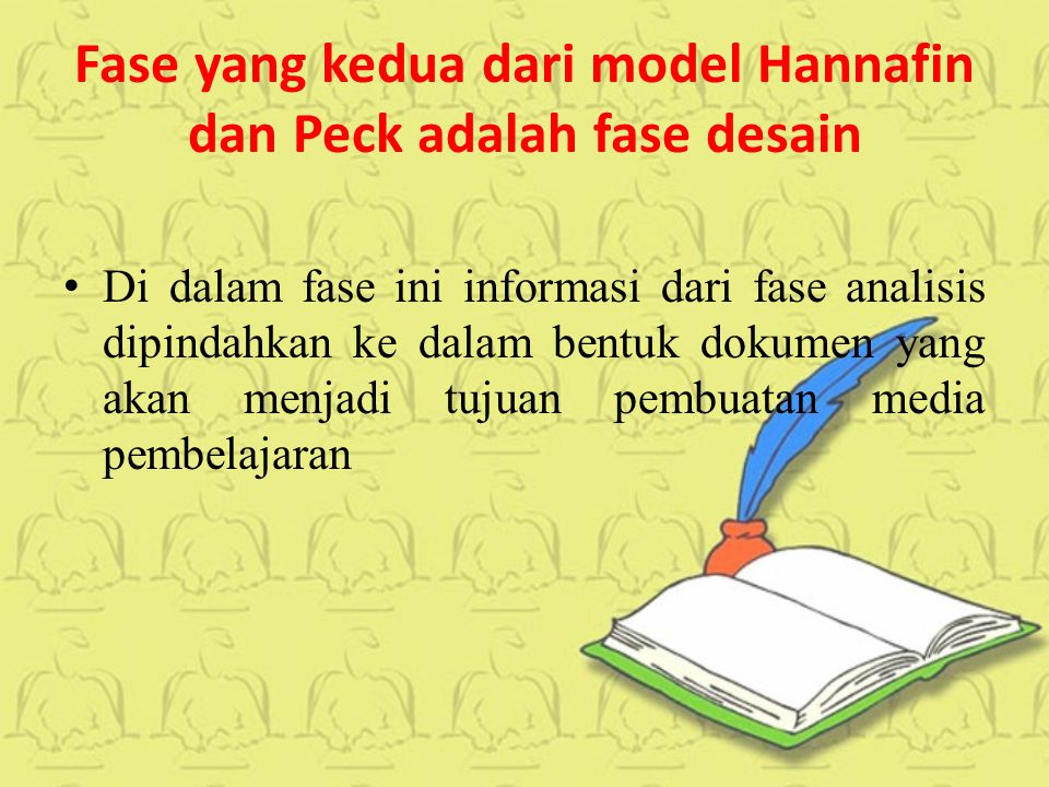 Fase yang kedua dari model Hannafin dan Peck adalah fase desain Di dalam fase ini informasi dari fase analisis dipindahkan ke dalam bentuk dokumen yang akan menjadi tujuan pembuatan media pembelajaran