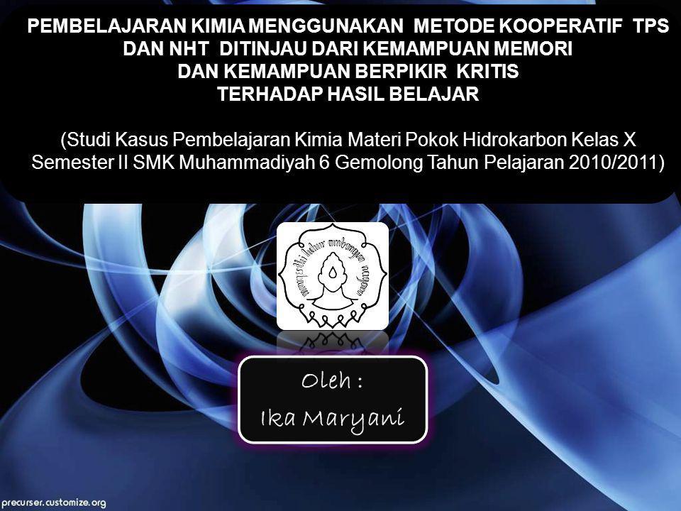 Oleh : Ika Maryani PEMBELAJARAN KIMIA MENGGUNAKAN METODE KOOPERATIF TPS DAN NHT DITINJAU DARI KEMAMPUAN MEMORI DAN KEMAMPUAN BERPIKIR KRITIS TERHADAP HASIL BELAJAR (Studi Kasus Pembelajaran Kimia Materi Pokok Hidrokarbon Kelas X Semester II SMK Muhammadiyah 6 Gemolong Tahun Pelajaran 2010/2011)