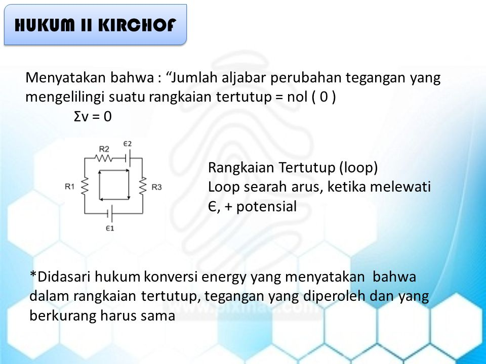 HUKUM II KIRCHOF Menyatakan bahwa : Jumlah aljabar perubahan tegangan yang mengelilingi suatu rangkaian tertutup = nol ( 0 ) Σv = 0 Rangkaian Tertutup (loop) Loop searah arus, ketika melewati Є, + potensial *Didasari hukum konversi energy yang menyatakan bahwa dalam rangkaian tertutup, tegangan yang diperoleh dan yang berkurang harus sama