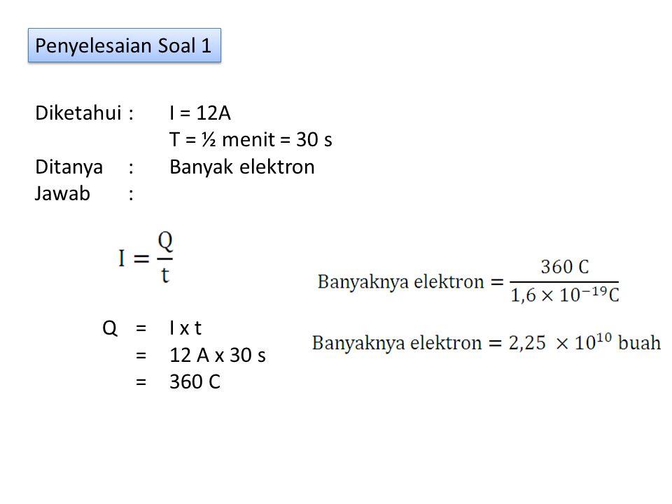 Penyelesaian Soal 1 Diketahui : I = 12A T = ½ menit = 30 s Ditanya : Banyak elektron Jawab : Q = I x t =12 A x 30 s =360 C