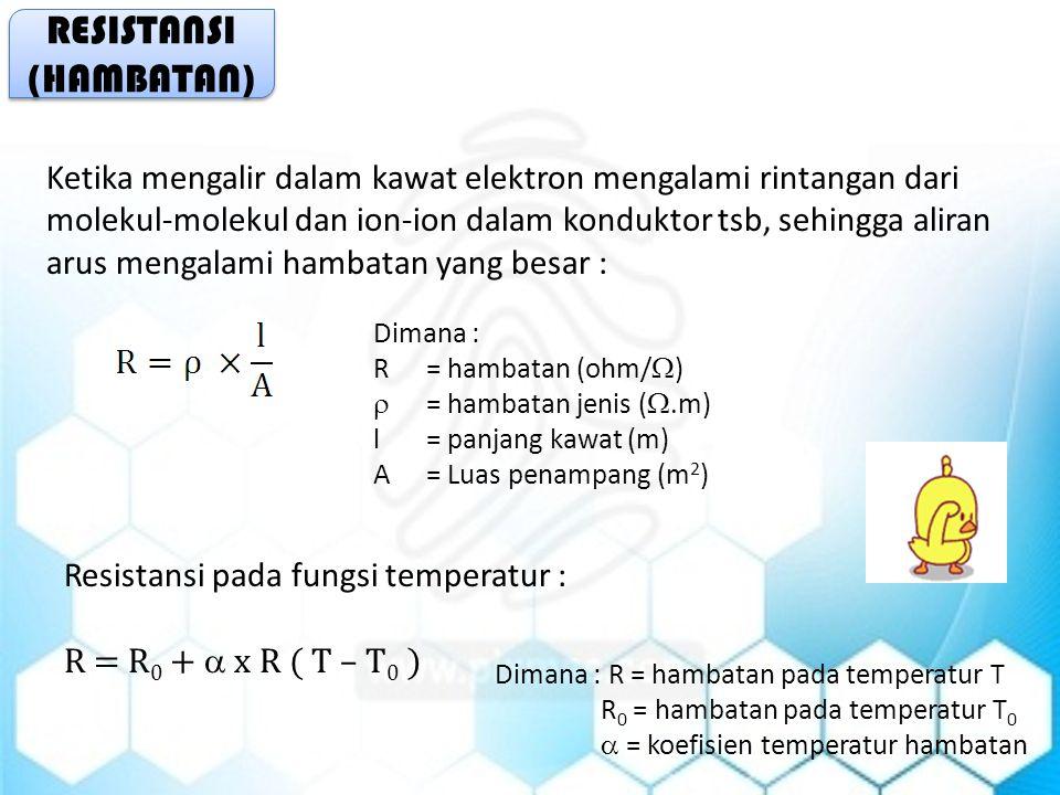 RESISTANSI (HAMBATAN) RESISTANSI (HAMBATAN) Ketika mengalir dalam kawat elektron mengalami rintangan dari molekul-molekul dan ion-ion dalam konduktor tsb, sehingga aliran arus mengalami hambatan yang besar : Dimana : R= hambatan (ohm/  )  = hambatan jenis ( .m) l = panjang kawat (m) A= Luas penampang (m 2 ) Resistansi pada fungsi temperatur : R = R 0 +  x R ( T – T 0 ) Dimana : R = hambatan pada temperatur T R 0 = hambatan pada temperatur T 0  = koefisien temperatur hambatan