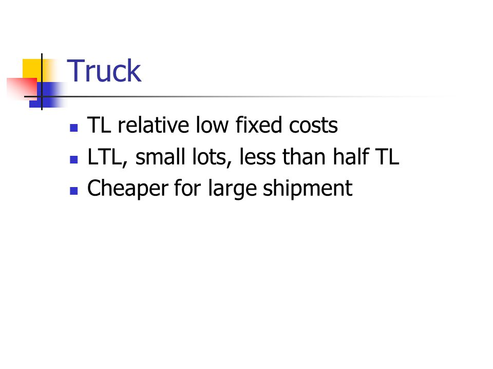 Truck TL relative low fixed costs LTL, small lots, less than half TL Cheaper for large shipment