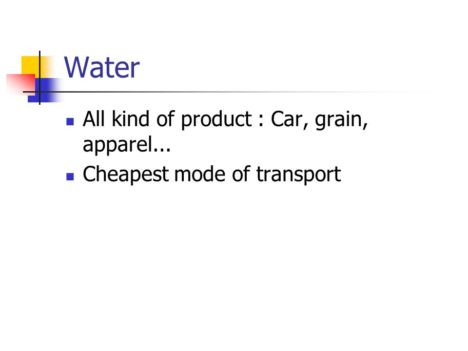 Water All kind of product : Car, grain, apparel... Cheapest mode of transport