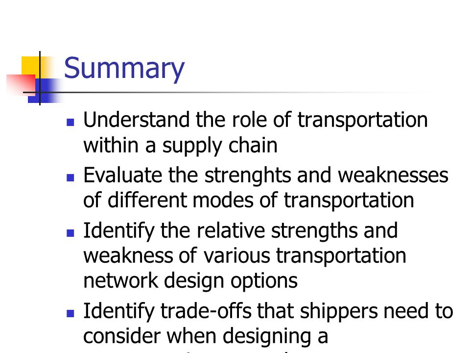 Summary Understand the role of transportation within a supply chain Evaluate the strenghts and weaknesses of different modes of transportation Identify the relative strengths and weakness of various transportation network design options Identify trade-offs that shippers need to consider when designing a transportation network