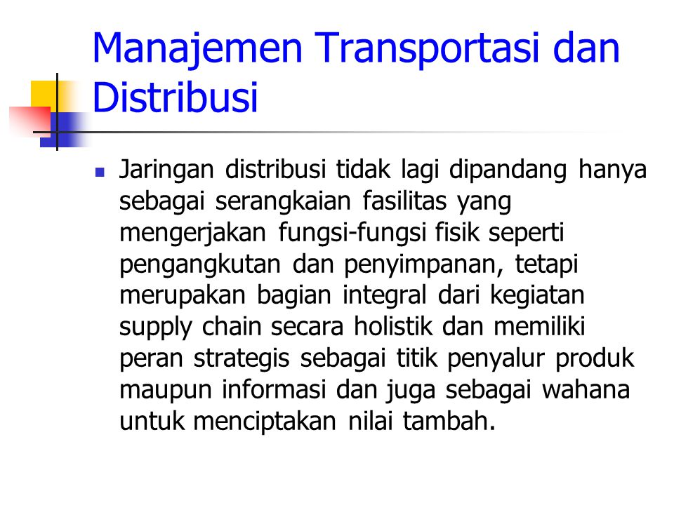 Manajemen Transportasi dan Distribusi Jaringan distribusi tidak lagi dipandang hanya sebagai serangkaian fasilitas yang mengerjakan fungsi-fungsi fisi