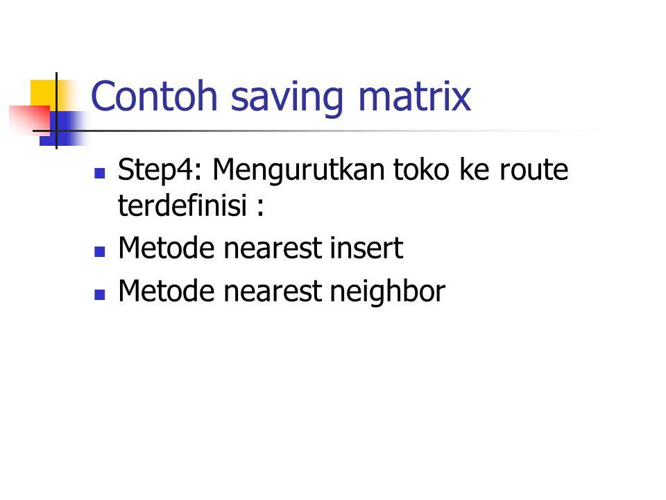 Contoh saving matrix Step4: Mengurutkan toko ke route terdefinisi : Metode nearest insert Metode nearest neighbor