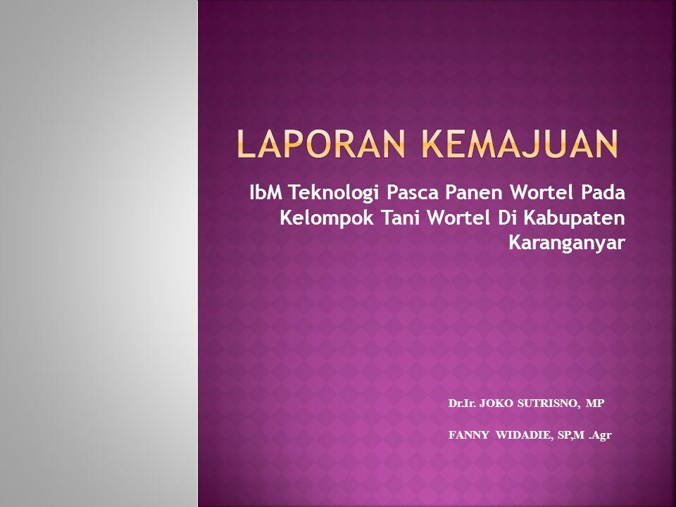 IbM Teknologi Pasca Panen Wortel Pada Kelompok Tani Wortel Di Kabupaten Karanganyar Dr.Ir. JOKO SUTRISNO, MP FANNY WIDADIE, SP,M.Agr