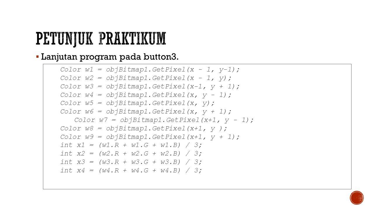  Lanjutan program pada button3. Color w1 = objBitmap1.GetPixel(x - 1, y-1); Color w2 = objBitmap1.GetPixel(x - 1, y); Color w3 = objBitmap1.GetPixel(
