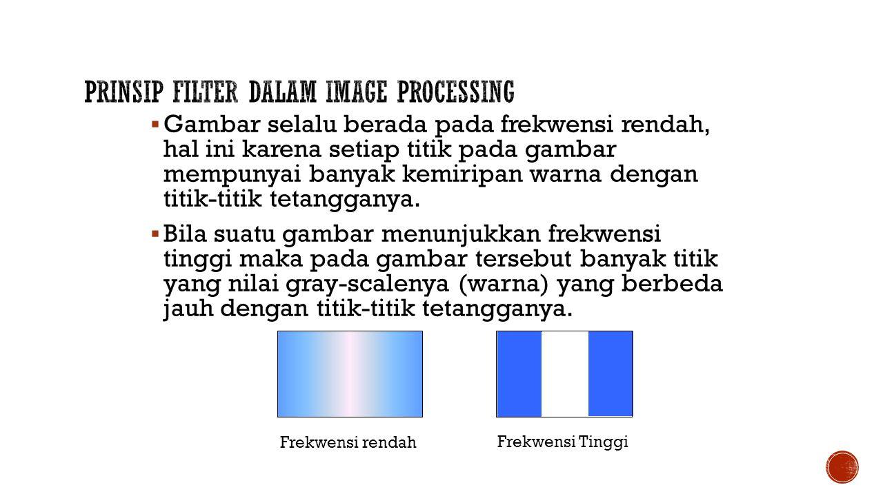  Gambar selalu berada pada frekwensi rendah, hal ini karena setiap titik pada gambar mempunyai banyak kemiripan warna dengan titik-titik tetangganya.