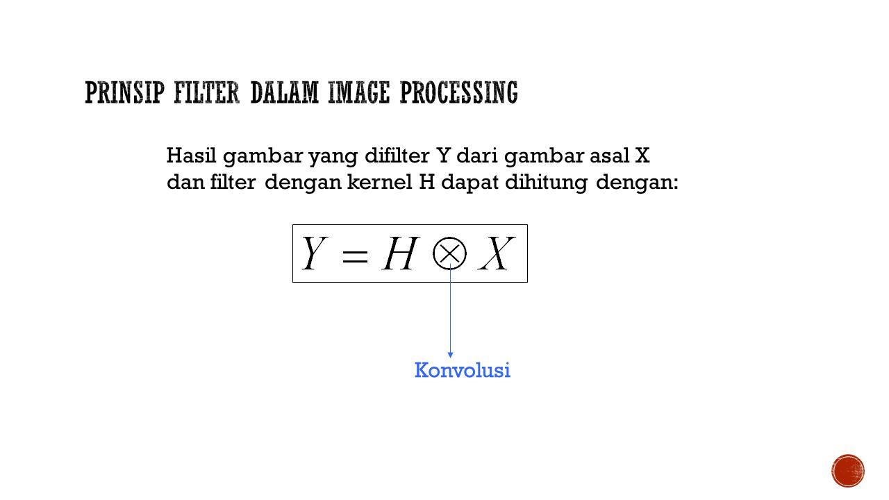 Hasil gambar yang difilter Y dari gambar asal X dan filter dengan kernel H dapat dihitung dengan: Konvolusi