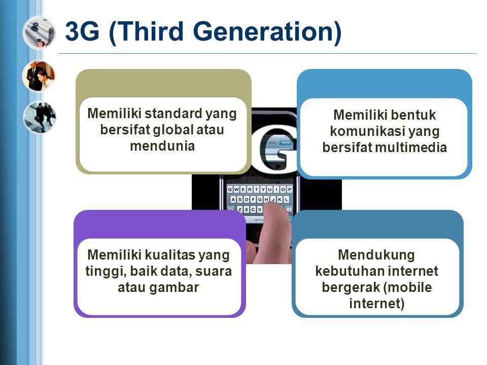 3G (Third Generation) Memiliki kualitas yang tinggi, baik data, suara atau gambar Memiliki standard yang bersifat global atau mendunia Mendukung kebut