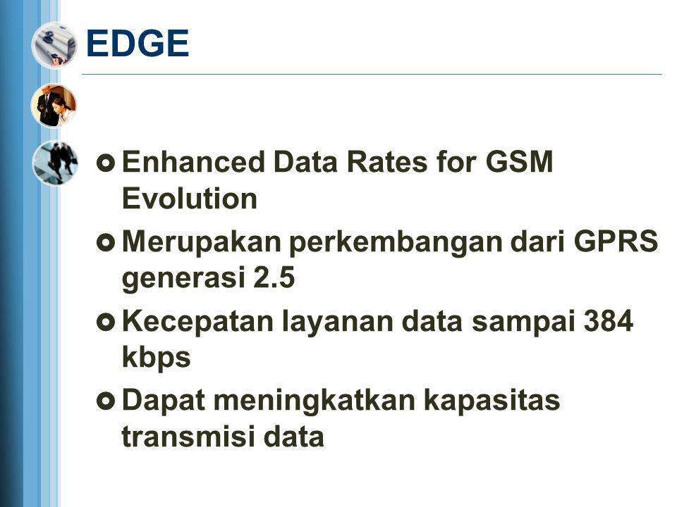 EDGE  Enhanced Data Rates for GSM Evolution  Merupakan perkembangan dari GPRS generasi 2.5  Kecepatan layanan data sampai 384 kbps  Dapat meningka