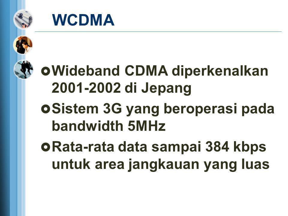 WCDMA  Wideband CDMA diperkenalkan 2001-2002 di Jepang  Sistem 3G yang beroperasi pada bandwidth 5MHz  Rata-rata data sampai 384 kbps untuk area ja