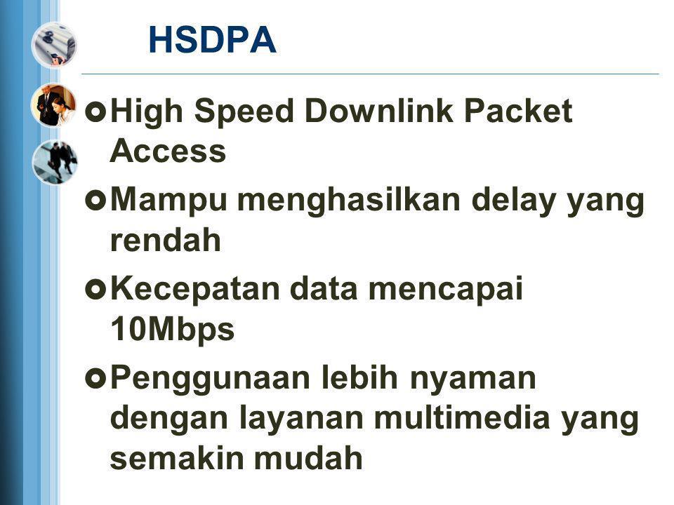 HSDPA  High Speed Downlink Packet Access  Mampu menghasilkan delay yang rendah  Kecepatan data mencapai 10Mbps  Penggunaan lebih nyaman dengan lay