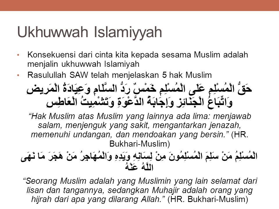 Ukhuwwah Islamiyyah Konsekuensi dari cinta kita kepada sesama Muslim adalah menjalin ukhuwwah Islamiyah Rasulullah SAW telah menjelaskan 5 hak Muslim حَقُّ الْمُسْلِمِ عَلَى الْمُسْلِمِ خَمْسٌ رَدُّ السَّلَامِ وَعِيَادَةُ الْمَرِيضِ وَاتِّبَاعُ الْجَنَائِزِ وَإِجَابَةُ الدَّعْوَةِ وَتَشْمِيتُ الْعَاطِسِ Hak Muslim atas Muslim yang lainnya ada lima: menjawab salam, menjenguk yang sakit, mengantarkan jenazah, memenuhi undangan, dan mendoakan yang bersin. (HR.