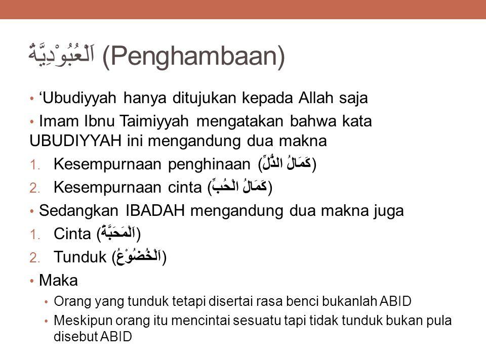 اَلْعُبُوْدِيَّةُ (Penghambaan) 'Ubudiyyah hanya ditujukan kepada Allah saja Imam Ibnu Taimiyyah mengatakan bahwa kata UBUDIYYAH ini mengandung dua makna 1.