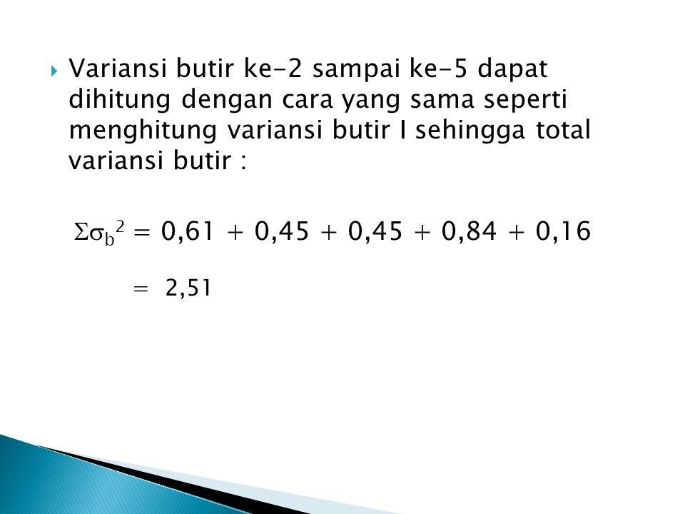  Variansi butir ke-2 sampai ke-5 dapat dihitung dengan cara yang sama seperti menghitung variansi butir I sehingga total variansi butir :  b 2 = 0,
