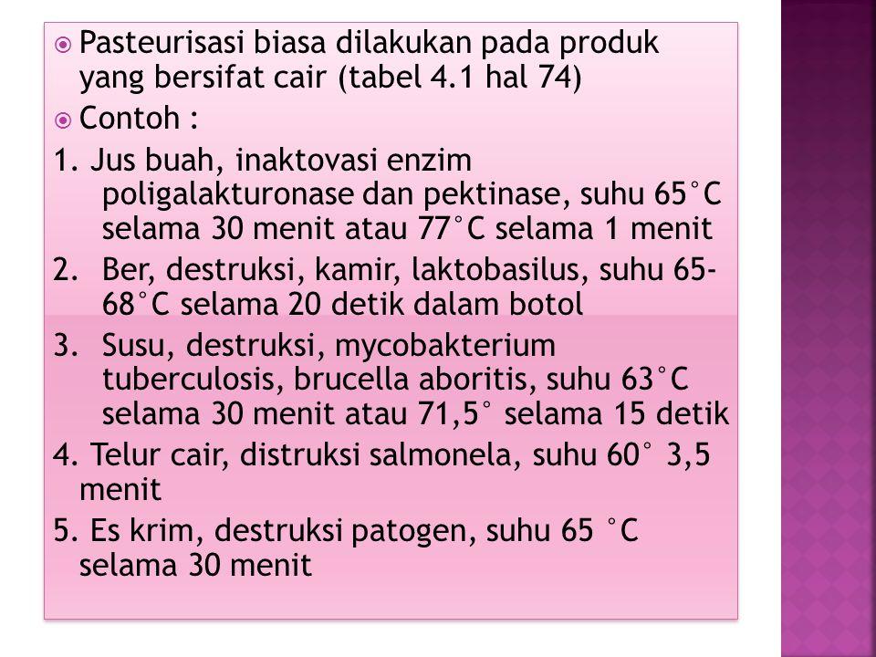  Pasteurisasi biasa dilakukan pada produk yang bersifat cair (tabel 4.1 hal 74)  Contoh : 1. Jus buah, inaktovasi enzim poligalakturonase dan pektin