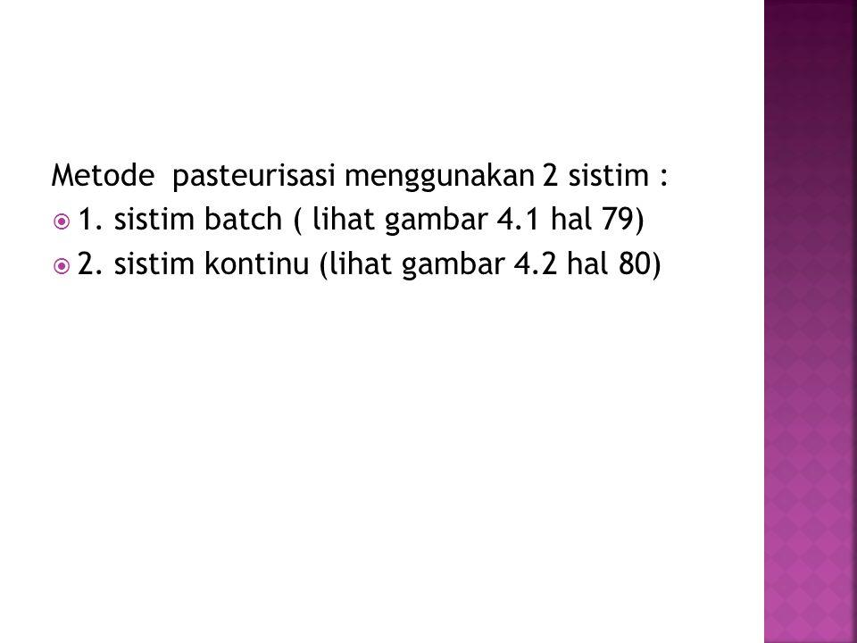 Metode pasteurisasi menggunakan 2 sistim :  1. sistim batch ( lihat gambar 4.1 hal 79)  2. sistim kontinu (lihat gambar 4.2 hal 80)