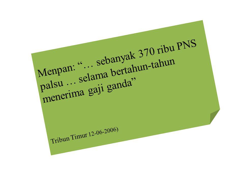 Menpan: … sebanyak 370 ribu PNS palsu … selama bertahun-tahun menerima gaji ganda Tribun Timur 12-06-2006)