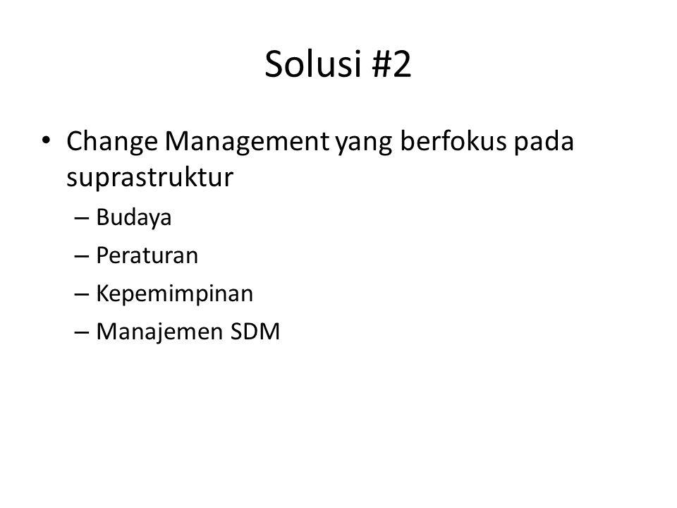 Solusi #2 Change Management yang berfokus pada suprastruktur – Budaya – Peraturan – Kepemimpinan – Manajemen SDM