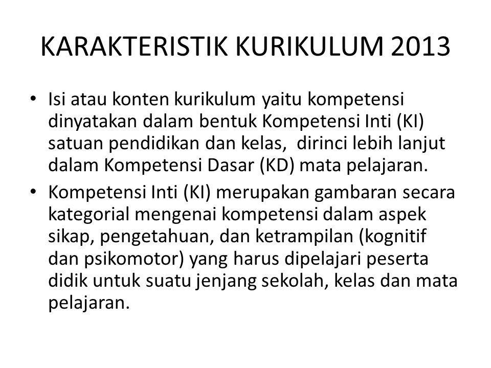 KARAKTERISTIK KURIKULUM 2013 Isi atau konten kurikulum yaitu kompetensi dinyatakan dalam bentuk Kompetensi Inti (KI) satuan pendidikan dan kelas, diri