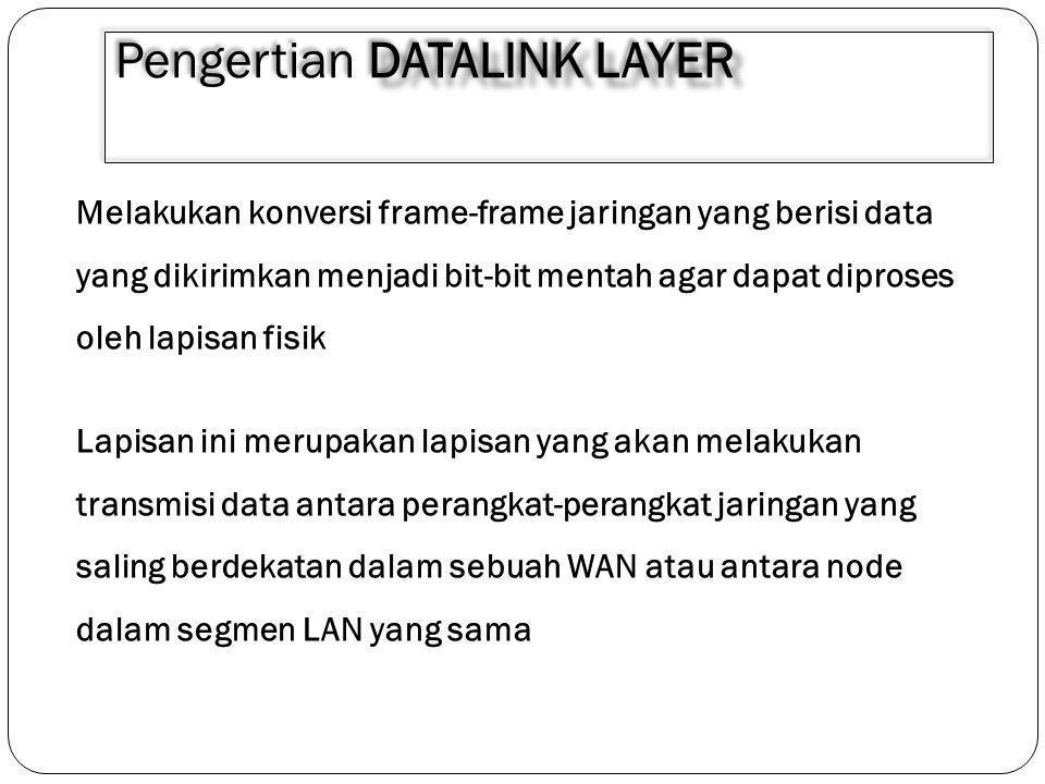 DATALINK LAYER Pengertian DATALINK LAYER Melakukan konversi frame-frame jaringan yang berisi data yang dikirimkan menjadi bit-bit mentah agar dapat di