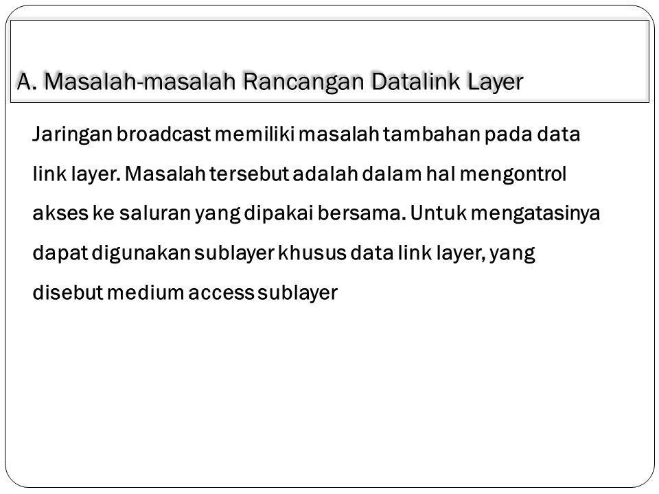 A. Masalah-masalah Rancangan Datalink Layer Jaringan broadcast memiliki masalah tambahan pada data link layer. Masalah tersebut adalah dalam hal mengo