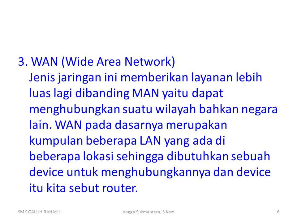 3. WAN (Wide Area Network) Jenis jaringan ini memberikan layanan lebih luas lagi dibanding MAN yaitu dapat menghubungkan suatu wilayah bahkan negara l