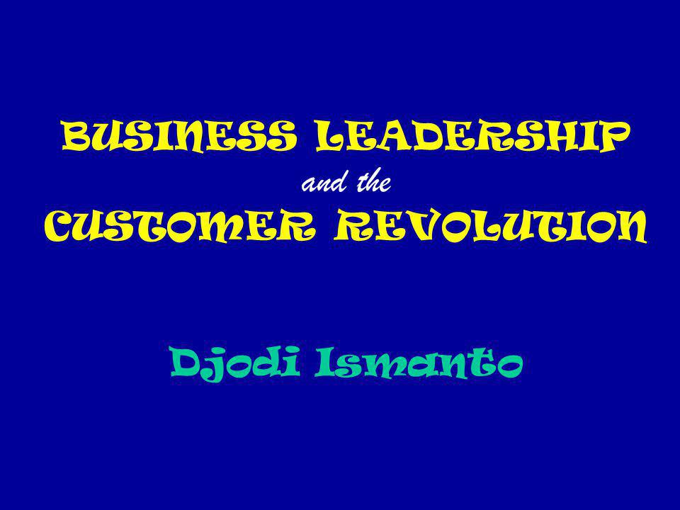 BUSINESS LEADERSHIP and the CUSTOMER REVOLUTION Djodi Ismanto