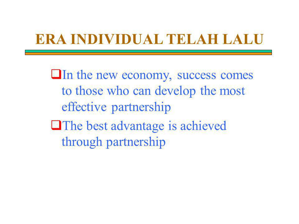 ERA INDIVIDUAL TELAH LALU  In the new economy, success comes to those who can develop the most effective partnership  The best advantage is achieved through partnership