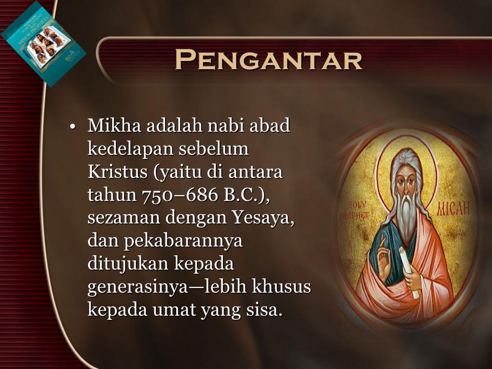 Pengantar Mikha adalah nabi abad kedelapan sebelum Kristus (yaitu di antara tahun 750–686 B.C.), sezaman dengan Yesaya, dan pekabarannya ditujukan kep