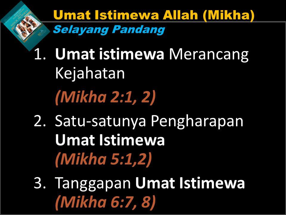 Umat Istimewa Allah (Mikha) Selayang Pandang 1. Umat istimewa Merancang Kejahatan (Mikha 2:1, 2) 2.